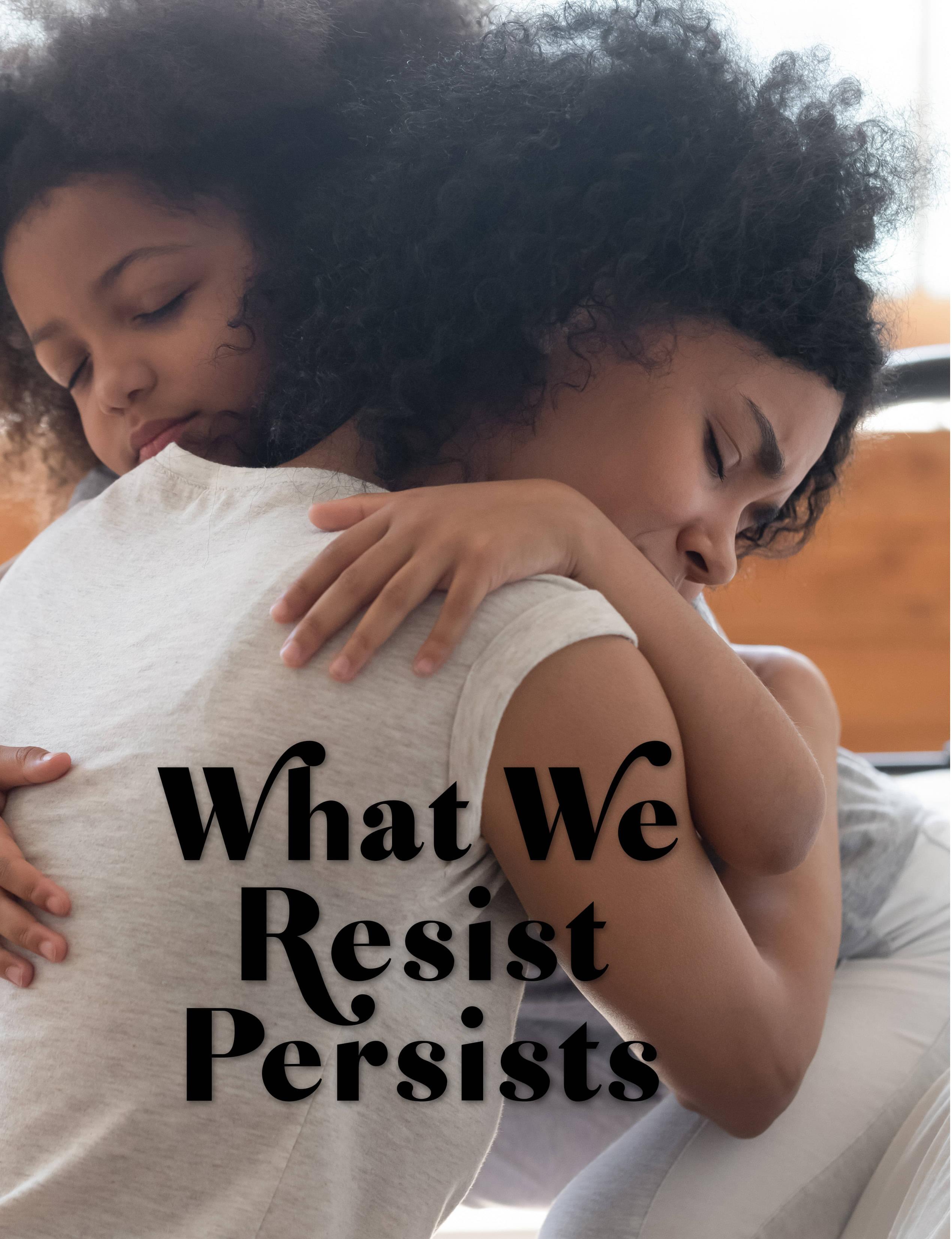What We Resist Persists