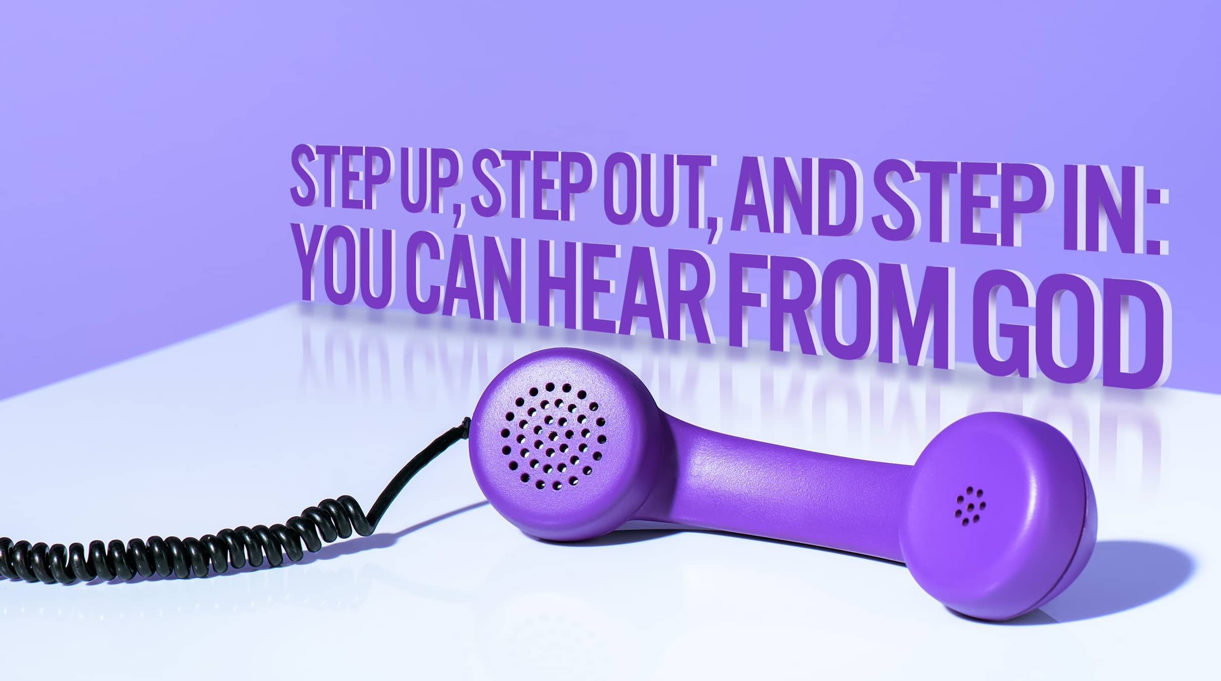 Step Up, Step Out, And Step In: You Can Hear From God