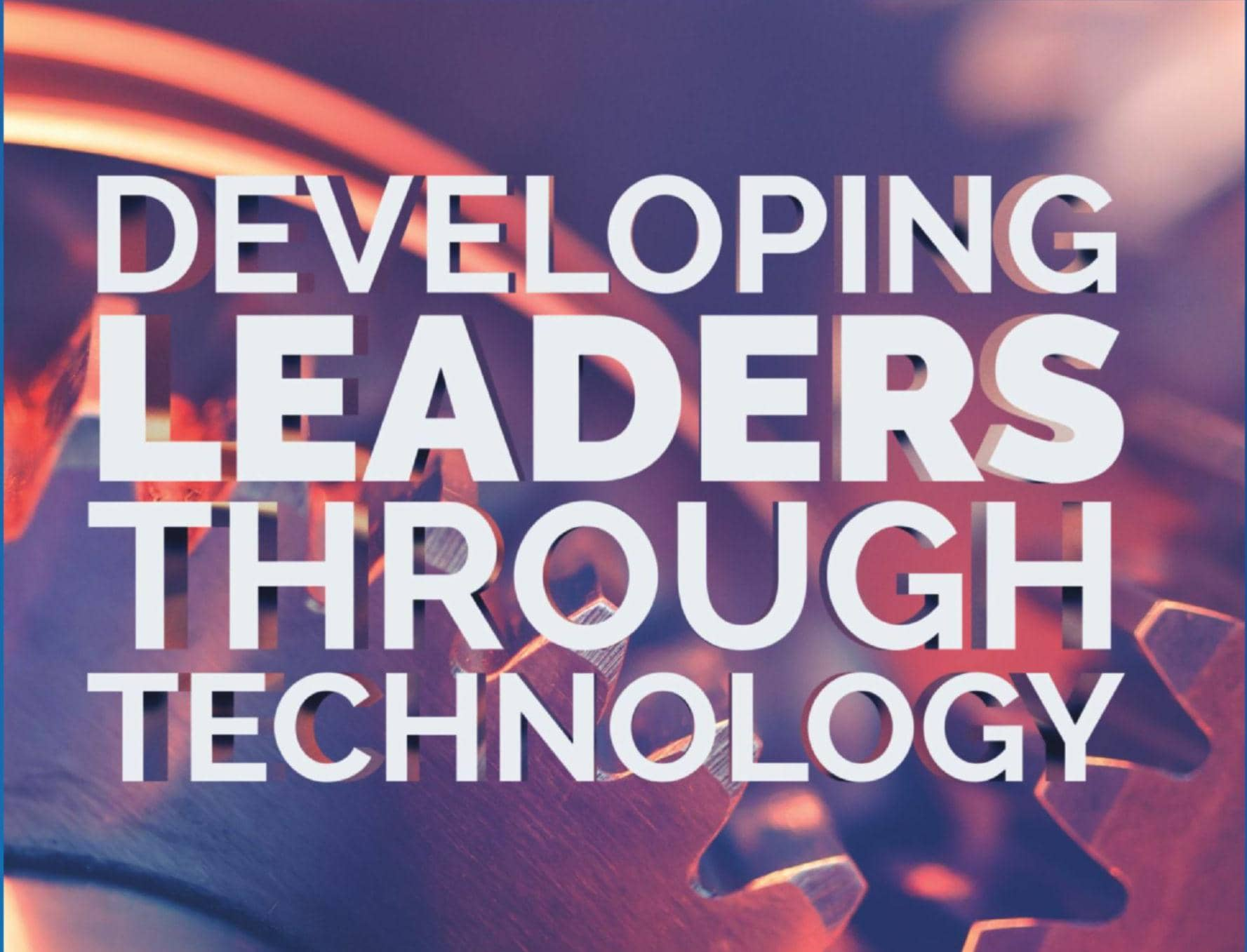 DEVELOPING LEADERS THROUGH TECHNOLOGY