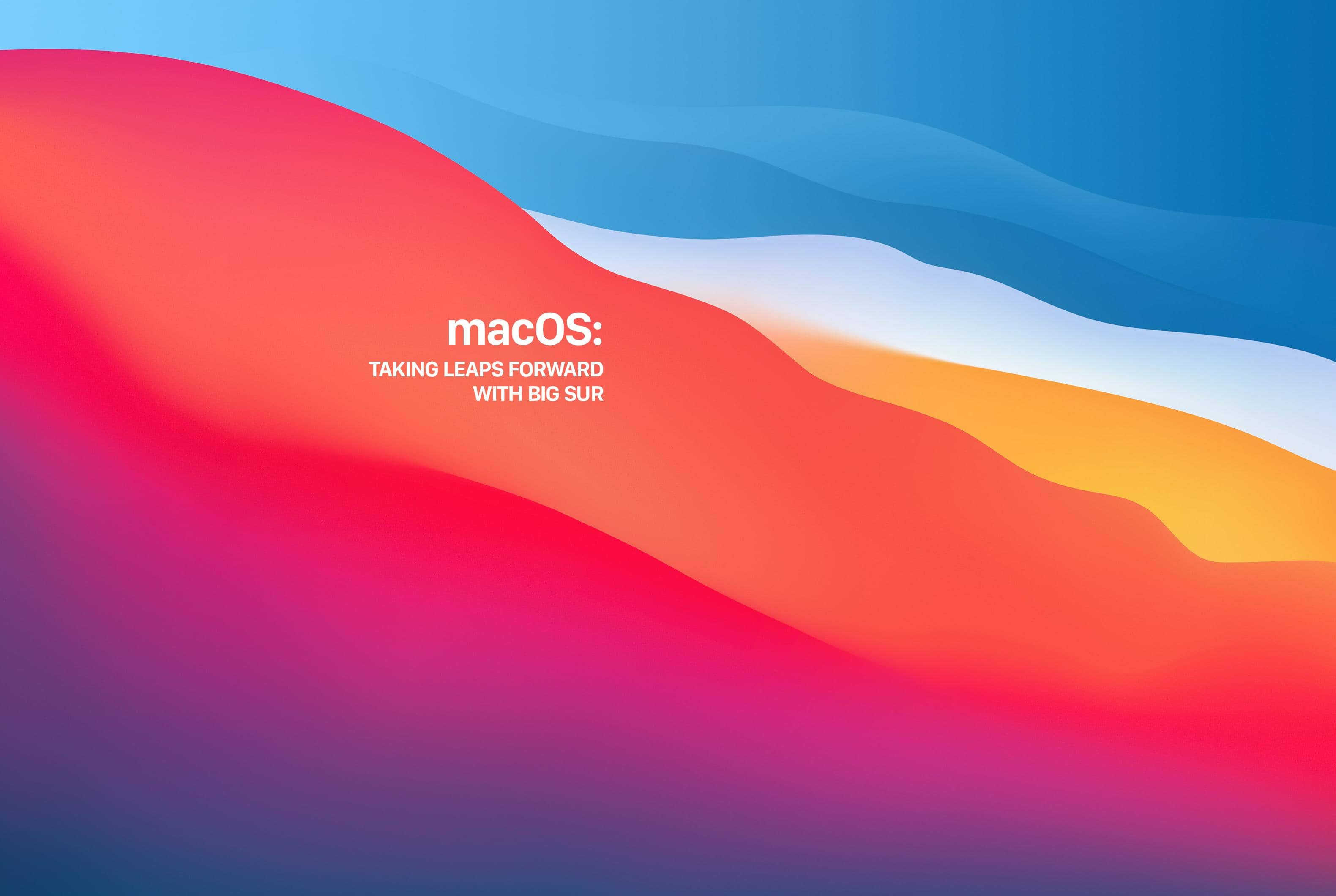 macOS: TAKING LEAPS FORWARD WITH BIG SUR